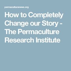 How to Completely Change our Story - The Permaculture Research Institute