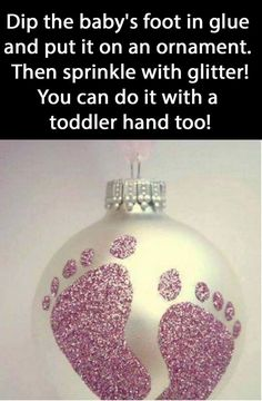 Dip the baby's foot in glue and press it to the ornament. Then sprinkle with glitter! It works with hands as well.