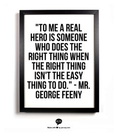 """""""To me a real hero is someone who does the right thing when the right thing isn't the easy thing to do."""" - Mr. George Feeny"""