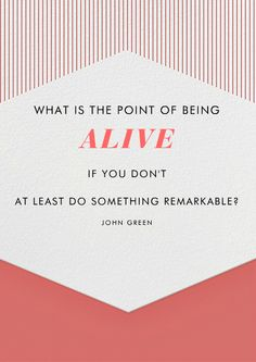 """What is the point of being alive if you don't at least do something remarkable?"" -An Abundance of Katherines by John Green"