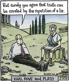But surely you can agree that truth can be created by the repetition of a lie. REPUBLICAN Karl Rove and Plato