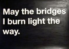 Sometimes you've got to burn bridges to build better ones
