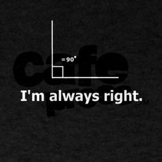 WHITE-Im Always Right Dark T-Shirt - Funny Team Shirts - Ideas of Funny Team Shirts - I will loose any sliver of faith I have left in humanity if not everyone who sees this understands the joke. Math Puns, Math Memes, Science Memes, Math Humor, Funny Science, Math Teacher Shirts, Math Shirts, Teacher Humor, Team Shirts