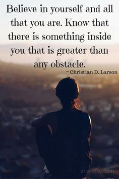 """Believe in yourself and all that you are. Know that there is something inside you that is greater than any obstacle."" ~ Christian D. Larson"