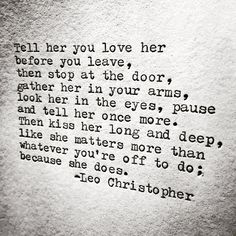 "J.J.- ""Tell her you love her before you leave, then stop at the door, gather her in your arms, look her in the eyes, pause and tell her once more. Then kiss her long and deep, like she matters more than whatever you are off to do; because she does."" -Leo Christopher (poet)"