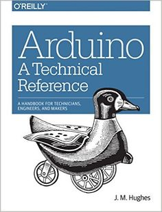 Arduino: A Technical Reference: A Handbook for Technicians, Engineers, and Makers (In a Nutshell): J. M. Hughes: 9781491921760: