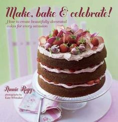Make, Bake and Celebrate!: How to Create Beautifully Decorated Cakes for Every Occasion - Annie Rigg