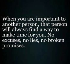 When you are important to another person, that person will always make time for you, no excuses, no lies, no b broken promises...