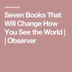 Seven Books That Will Change How You See the World | | Observer