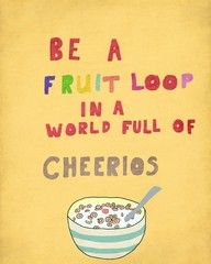 """BE A FRUITLOOP IN... This quote is perfect! It is definitely in the spirit of the Matkana Fruitloop Race and Walk Event each summer in New Zealand!   """"Be a fruitloop in a world full of Cheerios""""... funny & good advice to live by!  More about Matakana Wine Country Auckland, NZ here... http://www.matakanacountry.co.nz/markets-lodging-accommodations-auckland-coast-wine-country-hotels/the-best-of-matakana-things-to-do-in-matakana-nz-auckland-wine-region-area-attractions/ #funny #quotes #matakana #nz"""