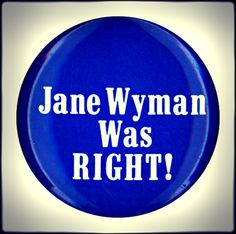 Jane Wyman was Right! (Anti-Ronald Reagan Button from 1984). Actress Jane Wyman was Reagan's first wife; they married in 1940 after meeting on a film set. Wyman filed for divorce in 1948.