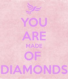 YOU ARE MADE OF  DIAMONDS