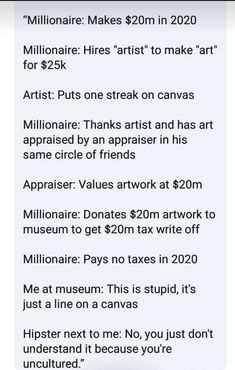 A lot of 'art' makes me think of the Emperor's New Clothes, only no one is willing to be the kid who says it's a scam. Art is important, art museums and exhibits are important, bullshit donations for tax write-offs need to die. The More You Know, Good To Know, Faith In Humanity, Social Issues, Conte, Text Posts, Thought Provoking, In This World, Funny Memes