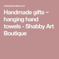 Handmade gifts ~ hanging hand towels - Shabby Art Boutique