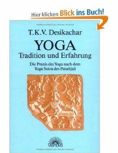 Yoga - Tradition und Erfahrung. Die Praxis des Yoga nach dem Yoga Sutra des Patanjali: Amazon.de: T. K. V. Desikachar: Bücher