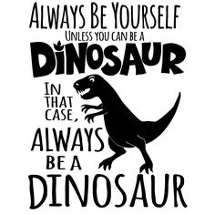 Always be yourself Unless you can be a Dinosaur!