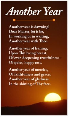 Another year is dawning! Dear Master, let it be, In working or in waiting, Another year with Thee. Another year of leaning; Upon Thy loving breast, Of ever-deepening trustfulness— Of quiet, happy rest