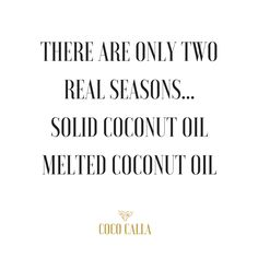 There are only two real seasons...solid coconut oil, melted coconut oil   Coco Calla. Coconut oil quotes.