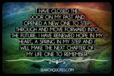 I have closed the door on my past and opened a new one to step through and move forward into the future. I have renewed hope in my heart, a spring in my step and I will make the next chapter of my life one to remember!