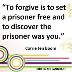 """""""To forgive is to set a prisoner free and discover the prisoner was you."""" Corrie Ten Boom Quote."""