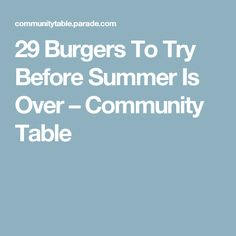 29 Burgers To Try Before Summer Is Over – Community Table