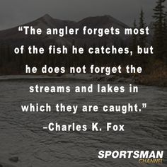 """""""The angler forgets most of the fish he catches, but he does not forget the streams and lakes in which they are caught.""""  -Charles K. Fox"""