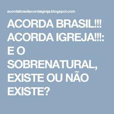 ACORDA BRASIL!!! ACORDA IGREJA!!!: E O SOBRENATURAL, EXISTE OU NÃO EXISTE?