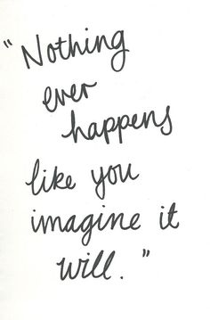 Nothing ever happens like you imagine it will. #rulestoliveby