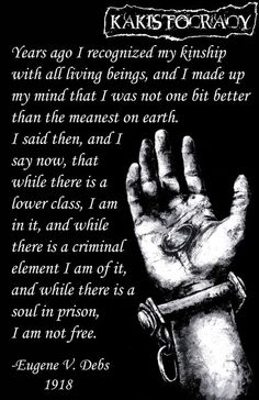 While there is a lower class, I am in it and while there is a criminal element I am of it, and while there is a soul in prison, I am not free. - Eugene V Debs