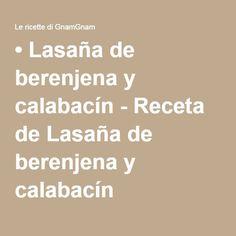• Lasaña de berenjena y calabacín - Receta de Lasaña de berenjena y calabacín