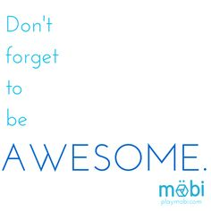 Be AWESOME.