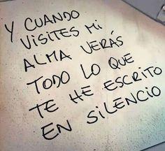 Y cuando visites mi alma veras todo lo que te he escrito en silencio.