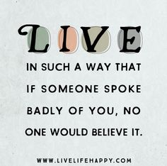 Live in such a way that if someone spoke badly of you, no one would believe it.