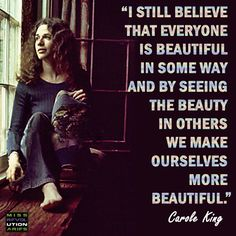 I still believe that everyone is beautiful in some way and by seeing the beauty in others we make ourselves more beautiful. Carole King @ Miss Revolutionaries