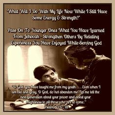 "'What Will I Do With My Life Now While I Still Have Some Energy & Strength?'   Pass On To Younger Ones What You Have Learned From Jehovah -  Strengthen Others By Relating Experiences You Have Enjoyed While Serving God   ""O God, you have taught me from my youth . . .  Even when I am old and gray, O God, do not  abandon me. Let me tell the next generation  about your power and about your mightiness to  all those who are to come."" Psalms 71:17, 18"