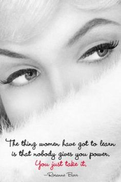 The thing women has got to learn is that nobody gives you power. You just take it. -