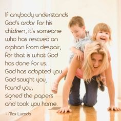 """If anybody understands God's ardor for his children, it's someone who has rescued an orphan from despair, for that is what God has done for us. God has adopted you. God sought you, found you, signed the papers and took you home."" - Max Lucado"