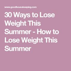 30 Ways to Lose Weight This Summer - How to Lose Weight This Summer