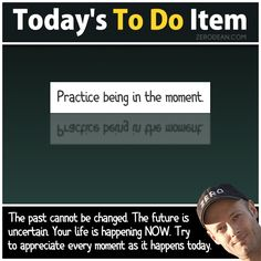 Today's To Do Item: Practice being in the moment. (Follow link includes video)