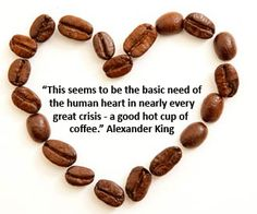 This Seems To Be The Basic Need Of The Human Heart In Nearly Every Great Crisis A Good Hot Cup Of Coffee