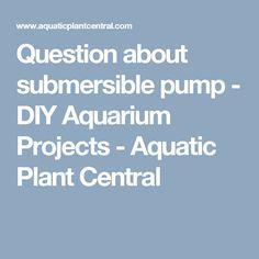 Question about submersible pump - DIY Aquarium Projects - Aquatic Plant Central