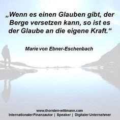 """""""Wenn es einen Glauben gibt, der Berge versetzen kann, so ist es der Glaube an die eigene Kraft."""" - Marie von Ebner-Eschenbach"""