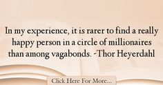 The most popular Thor Heyerdahl Quotes About Experience - 17756 : In my experience, it is rarer to find a really happy person in a circle of millionaires than among vagabonds. Experience Quotes, Thor, Norway, Inspirational Quotes, Thoughts, Happy, Quotes About Experience, Life Coach Quotes, Inspiring Quotes