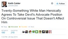 [Tweet from Keith Calder: Twenty-Something White Man Heroically Agrees To Take Devil's Advocate Position On Controversial Issue That Doesn't Affect Him]