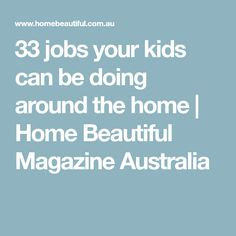 33 jobs your kids can be doing around the home | Home Beautiful Magazine Australia