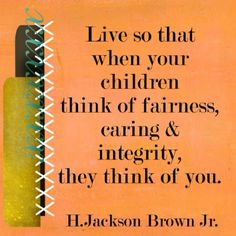 Live so that when your children think of fairness caring & integrity, they think of you. - H. Jackson Brown Jr.