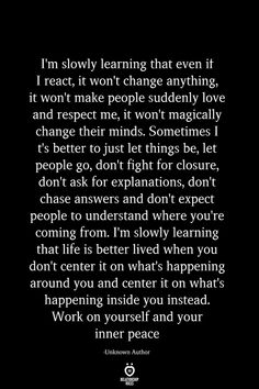 I'm slowly learning that even if I react, it won't change anything, it won't make people suddenly love and respect me, it won't magically change their minds. Sometimes It's better to just let things… Reality Quotes, Mood Quotes, Positive Quotes, Strong Quotes, Morning Quotes, Wisdom Quotes, True Quotes, People Quotes, When People Change Quotes