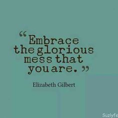 50 Positive Quotes To Make You Feel Happy - Quote Positivity - Positive quote - Embrace the glorious mess that you are. Elizabeth Gilbert The post 50 Positive Quotes To Make You Feel Happy appeared first on Gag Dad. Life Quotes Love, Positive Quotes For Life, Great Quotes, Quotes To Live By, Embrace Life Quotes, Eat Pray Love Quotes, Happy Girl Quotes, Feeling Happy Quotes, Quote Life