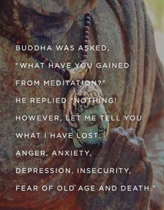 """Buddha was asked, """"What have you gained from meditation?"""" he replied """"Nothing! However, let me tell you what I have lost: Anger, anxiety, depression, insecurity, fear of old age and death."""""""