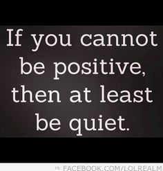 If You Cannot Be Positve…